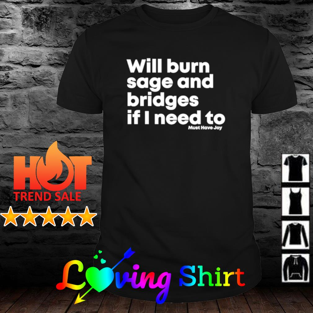Will burn sage and bridges if I need to shirt