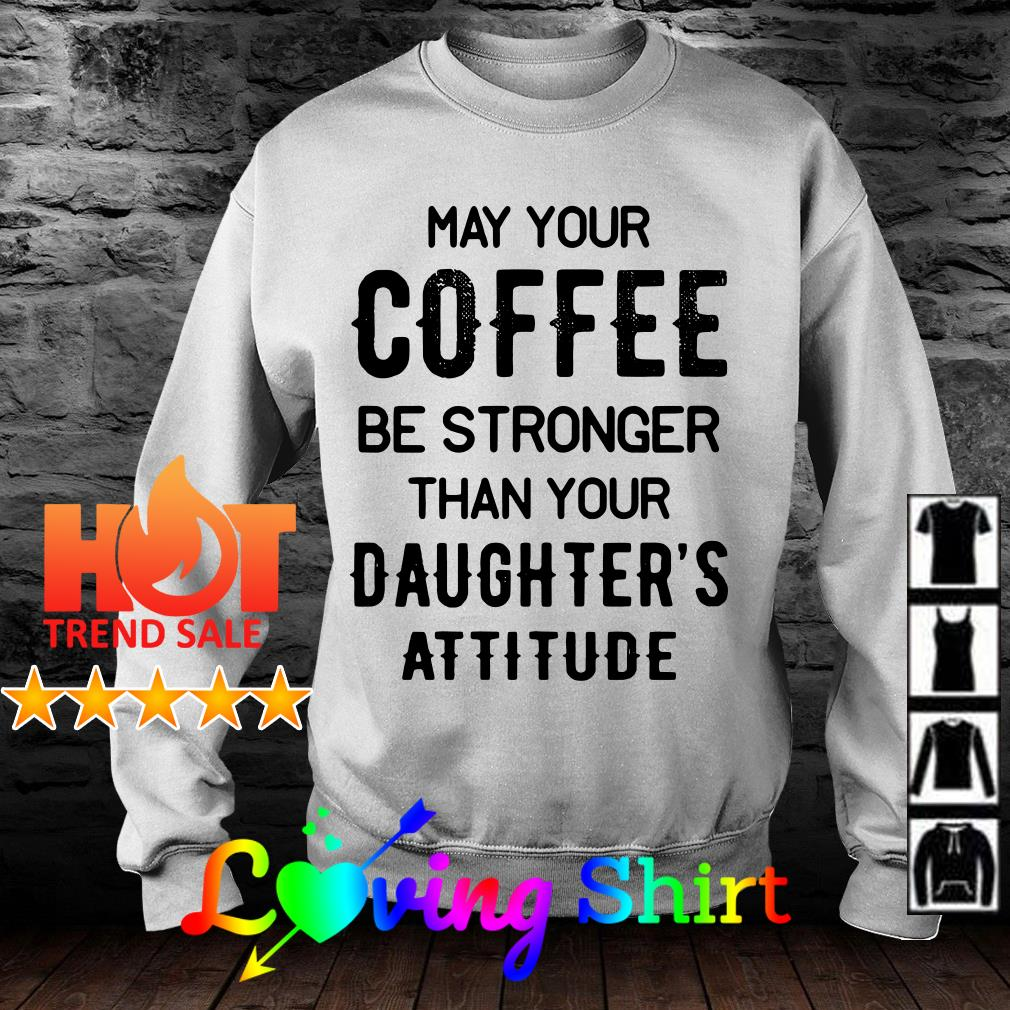 Best May you coffee be stronger than your daughter's attitude shirt