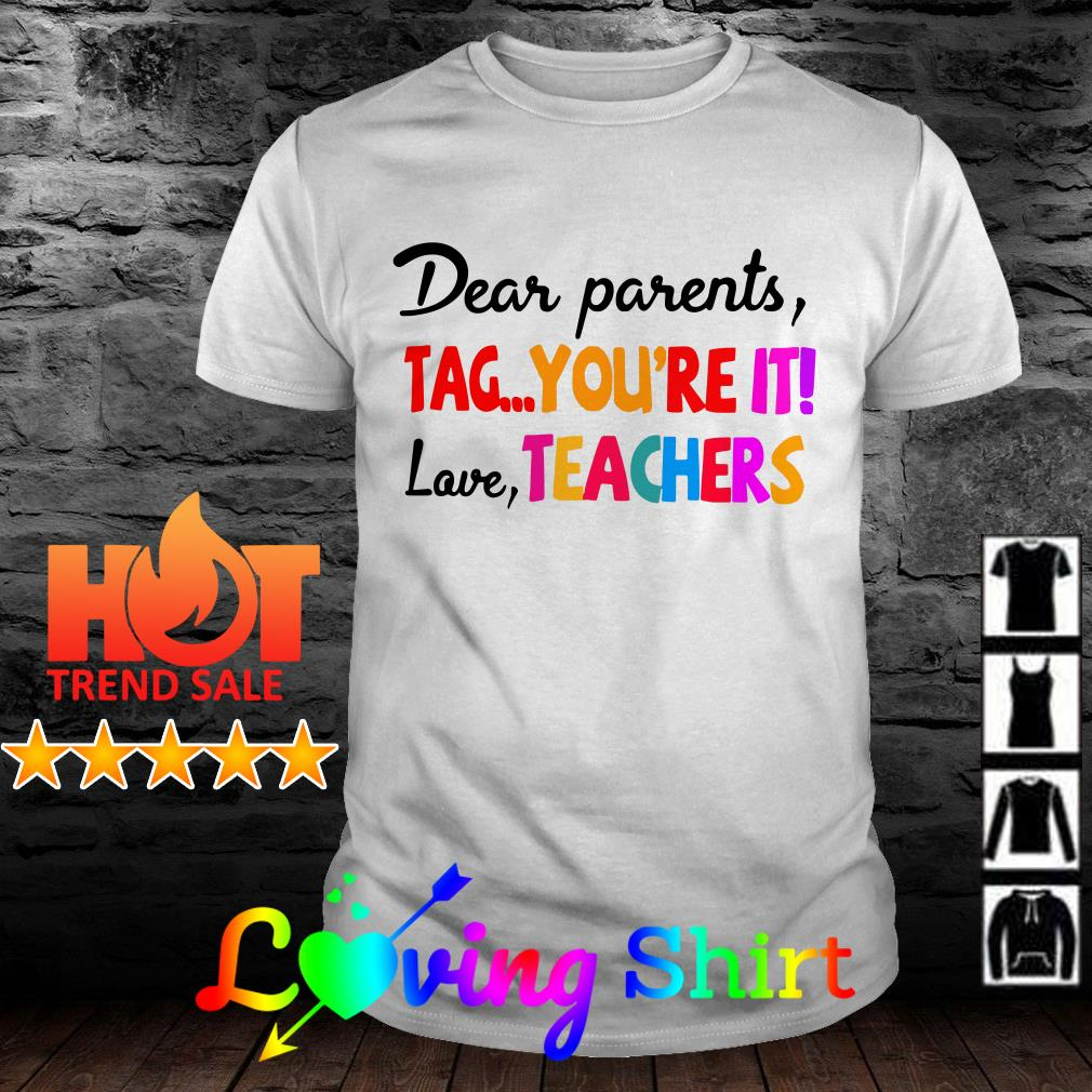 Dear parents tag you're it love teachers shirt