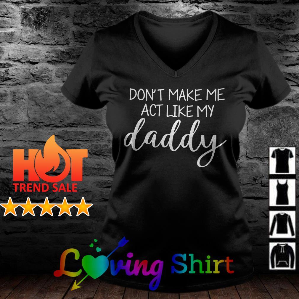 Don't make me act like me daddy shirt