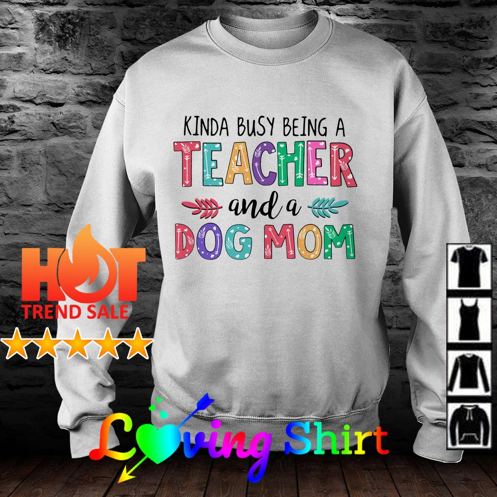 Flower Kinda busy being a teacher and a dog mom shirt