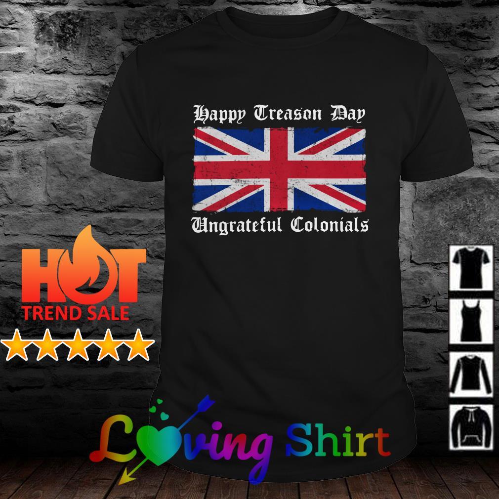 Happy Treason Day Ungrateful Colonials shirt
