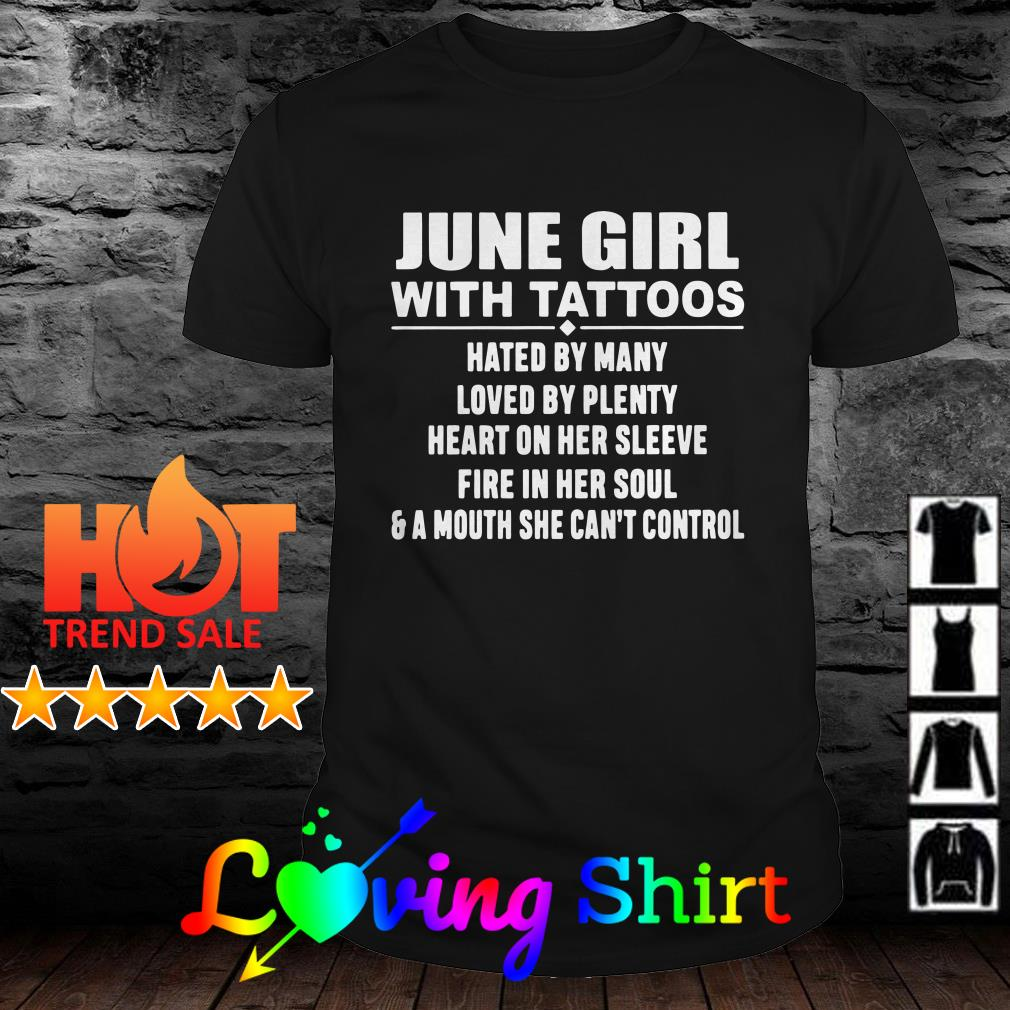 June girl with tattoos hated by many loved by plenty heart on her sleeve fire in her soul shirt