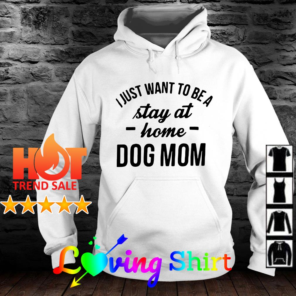 I just want to be stay at home dog mom shirt