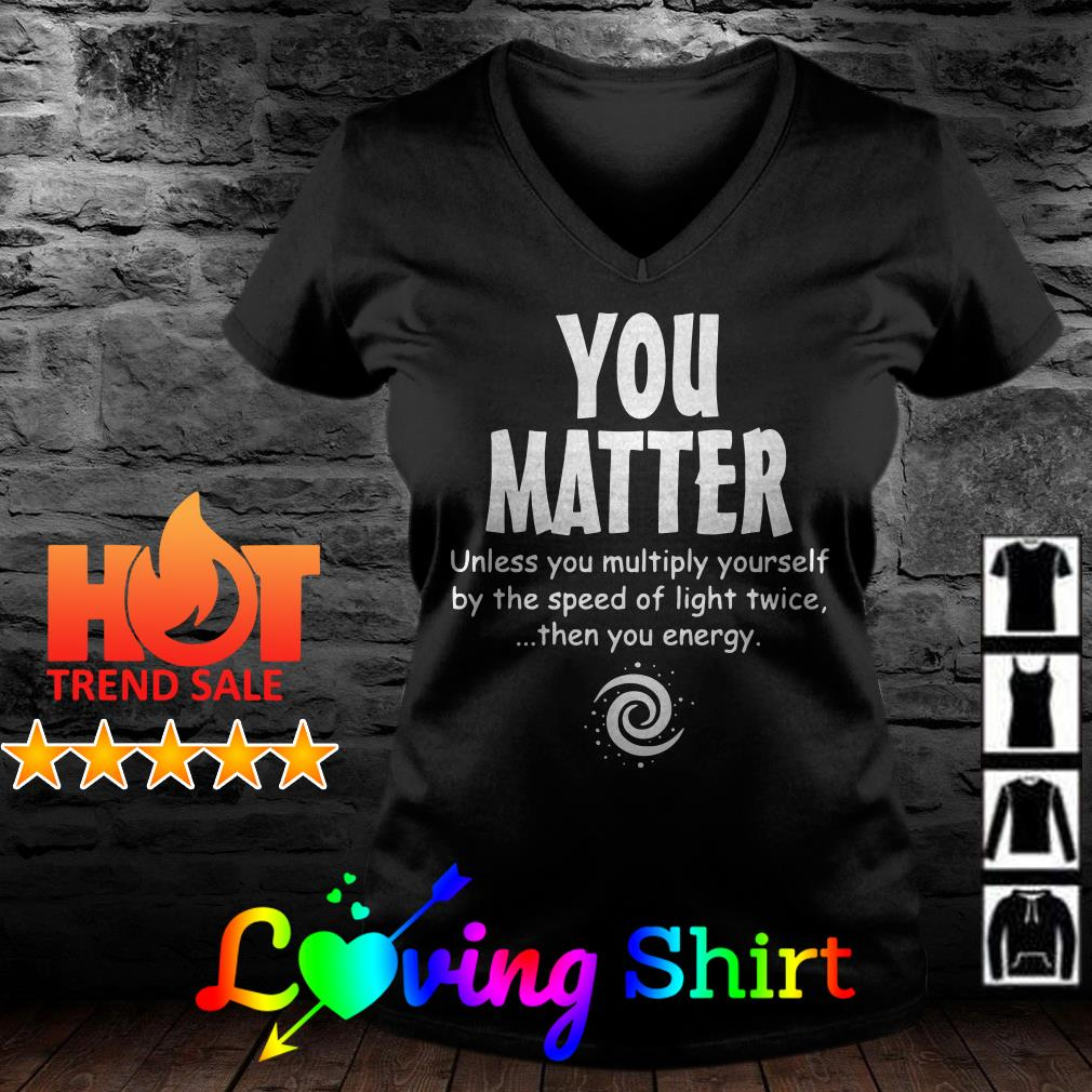 You matter unless you multiply yourself by the speed of light twice then you energy shirt
