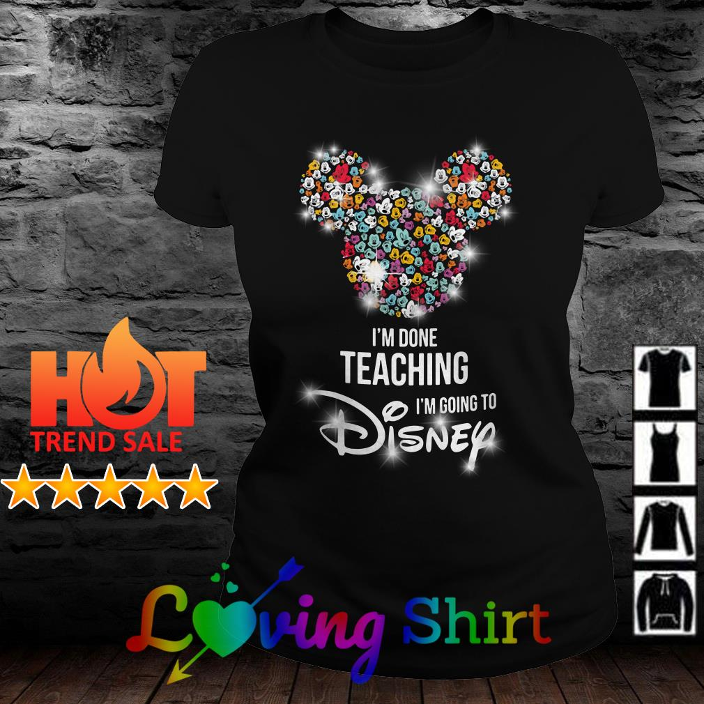 Mickey Mouse I'm done teaching I'm going to Disney shirt
