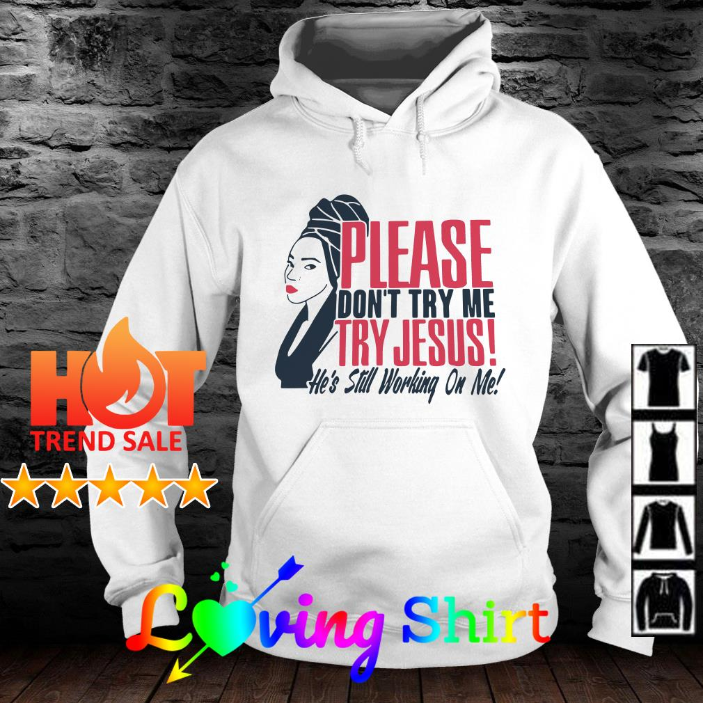 Please don't try me try Jesus he's still working on me shirt