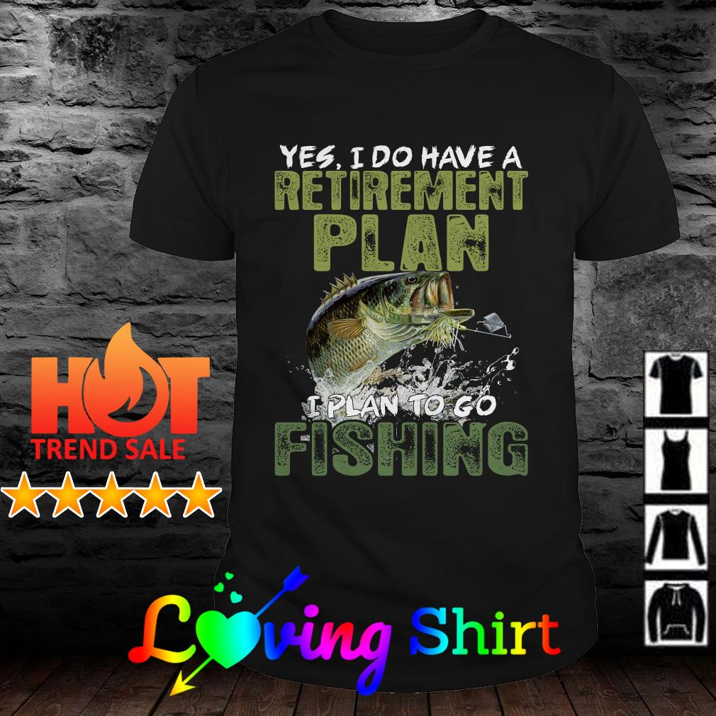 You I do have a retirement plan I plan to go fishing shirt