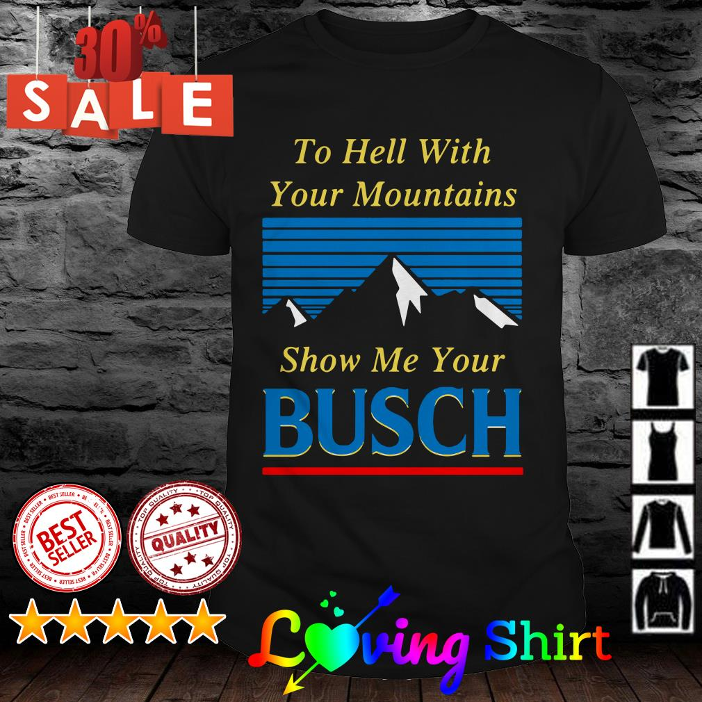 To hell with your mountain show me your Busch shirt