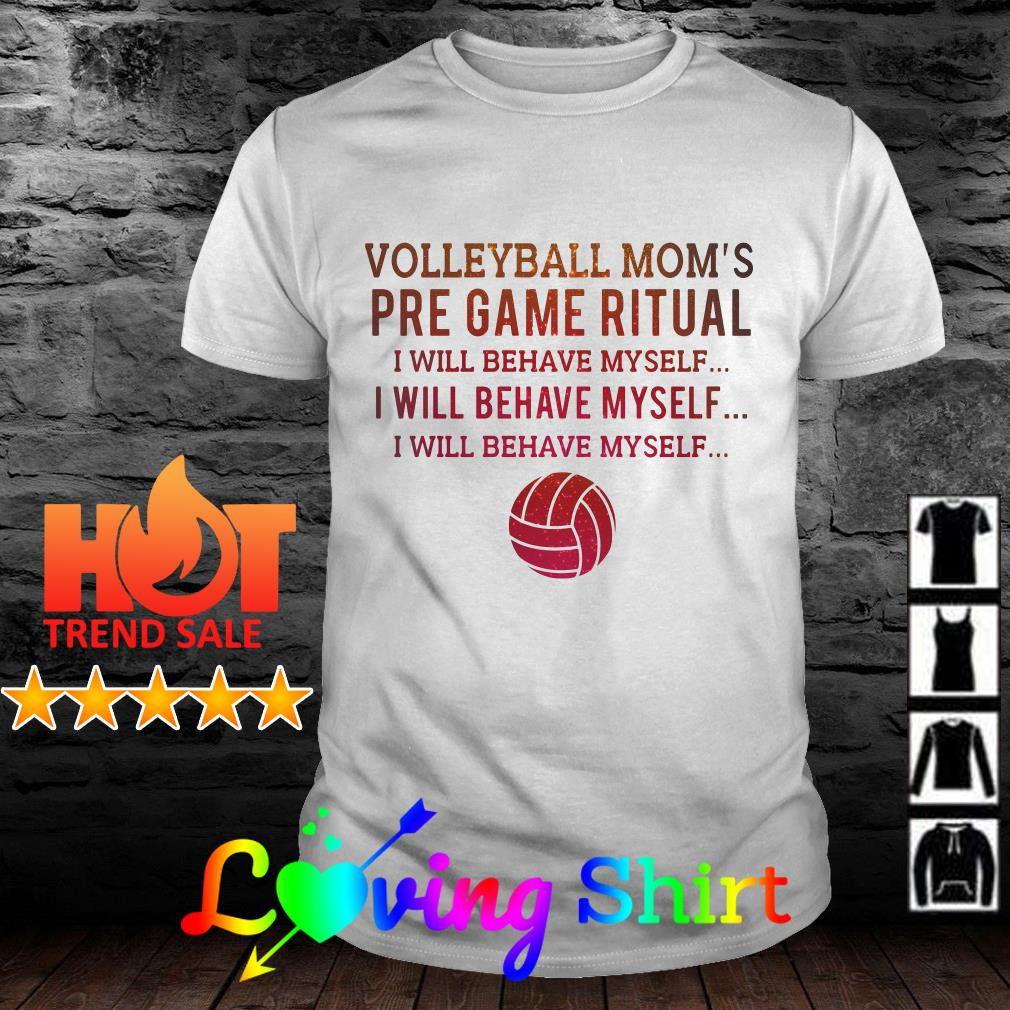 Volleyball mom's pre game ritual I will behave myself shirt