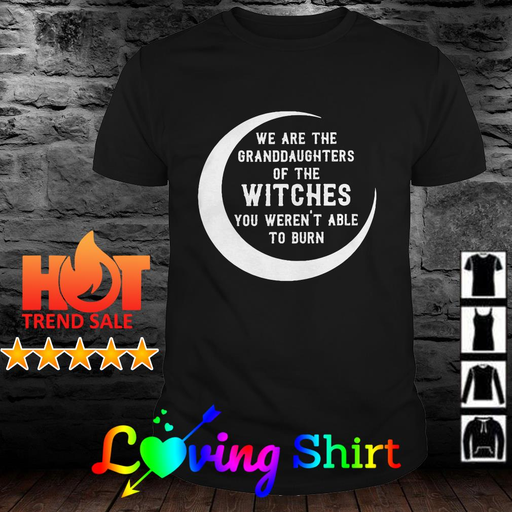 We are the granddaughrers of the witches yo weren't able to burn shirt