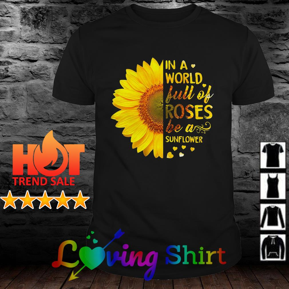In a world full of roses be a sunflower shirt