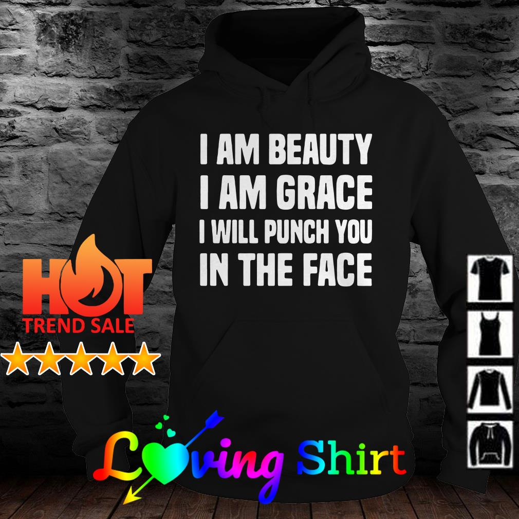 I am beauty I am grace I will punch you in the face shirt