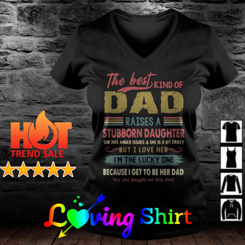 The best kind of dad raises a stubborn daughter she has anger issues shirt