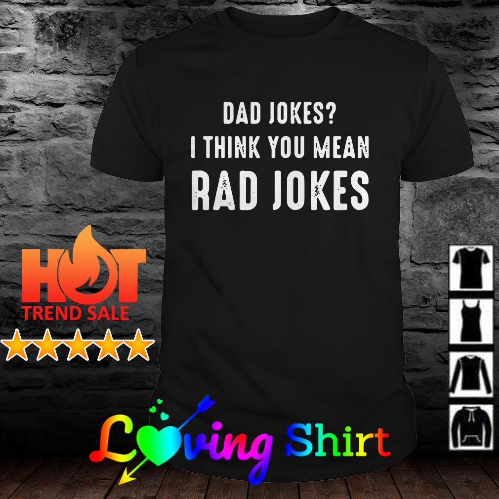 Dad jokes I think you mean rad Jokes shirt