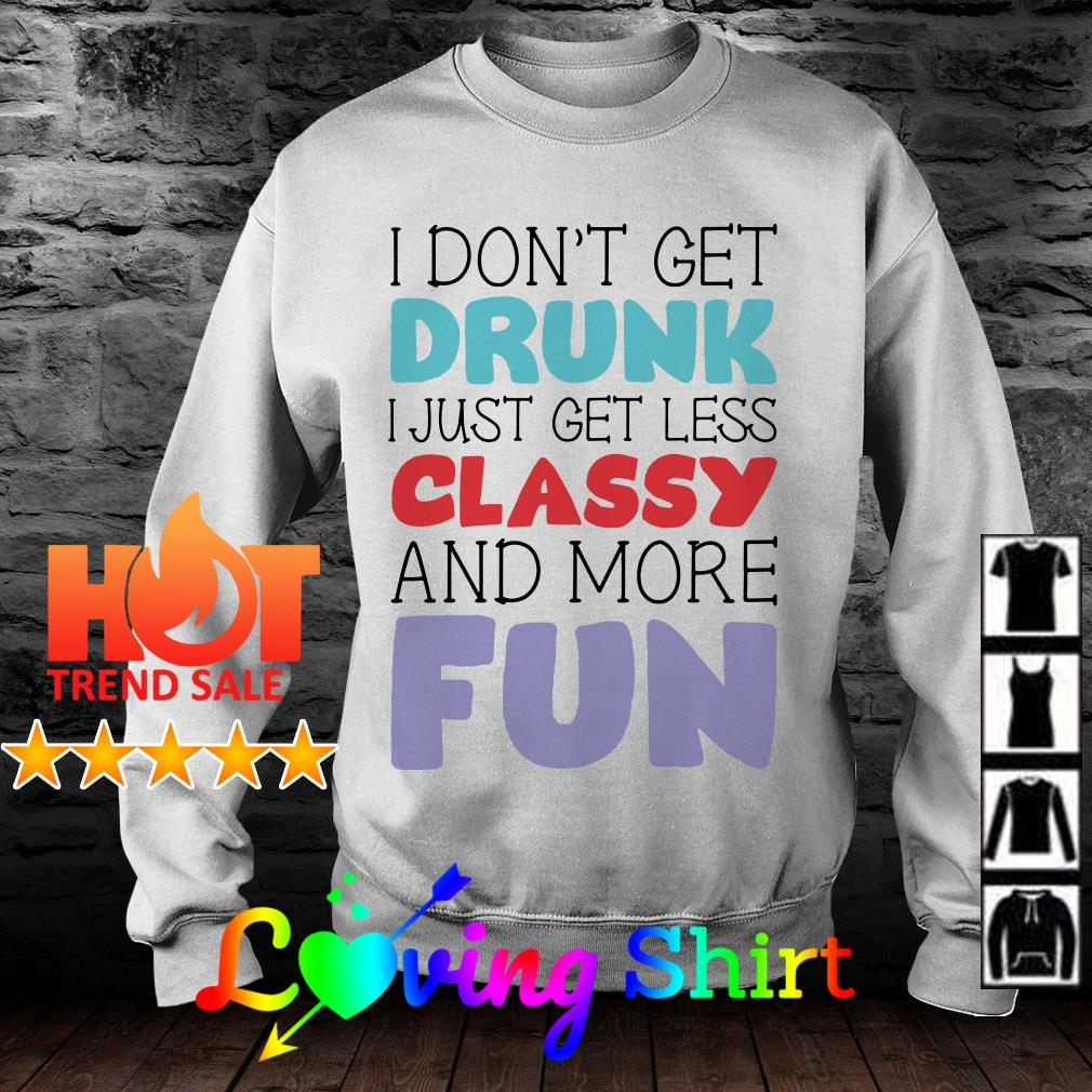 I don't get drunk I just get less classy and more fun shirt