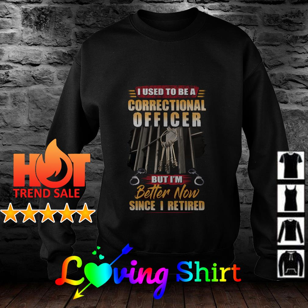 I used to be a correctional officer but I'm better now since I retired shirt