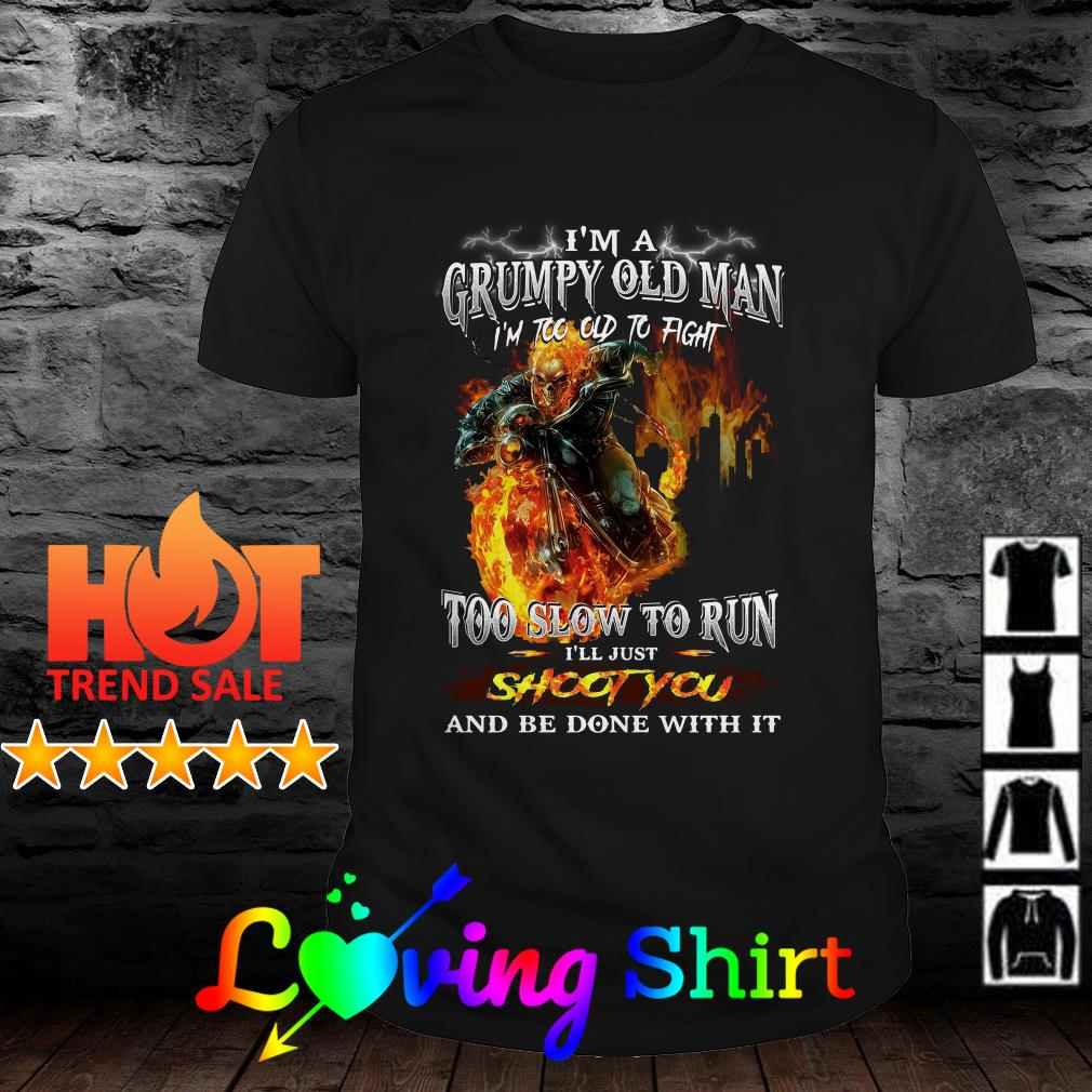I'm a grumpy old man I'm too old to fight too slow to run shoot you and be done with it shirt
