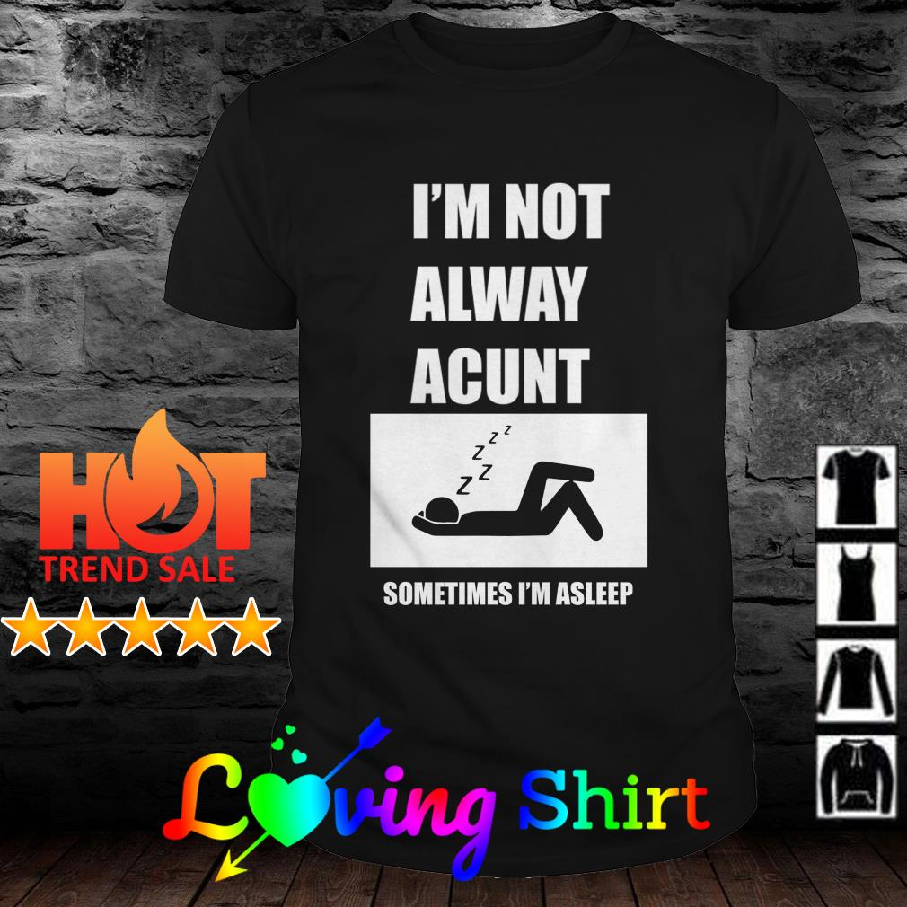 I'm not alway acunt sometimes I'm asleep shirt