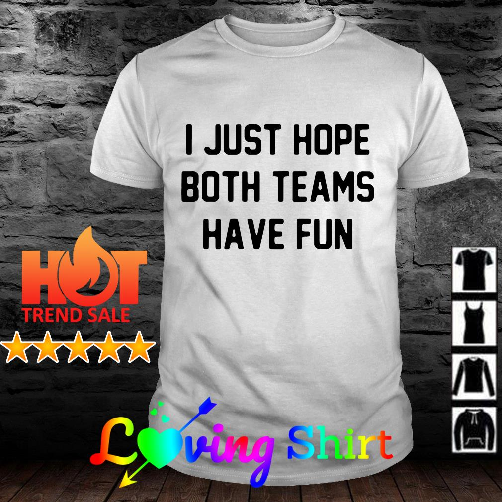 d2509ccc5e I just hope both teams have fun shirt hoodie, sweater and v-neck t-shirt