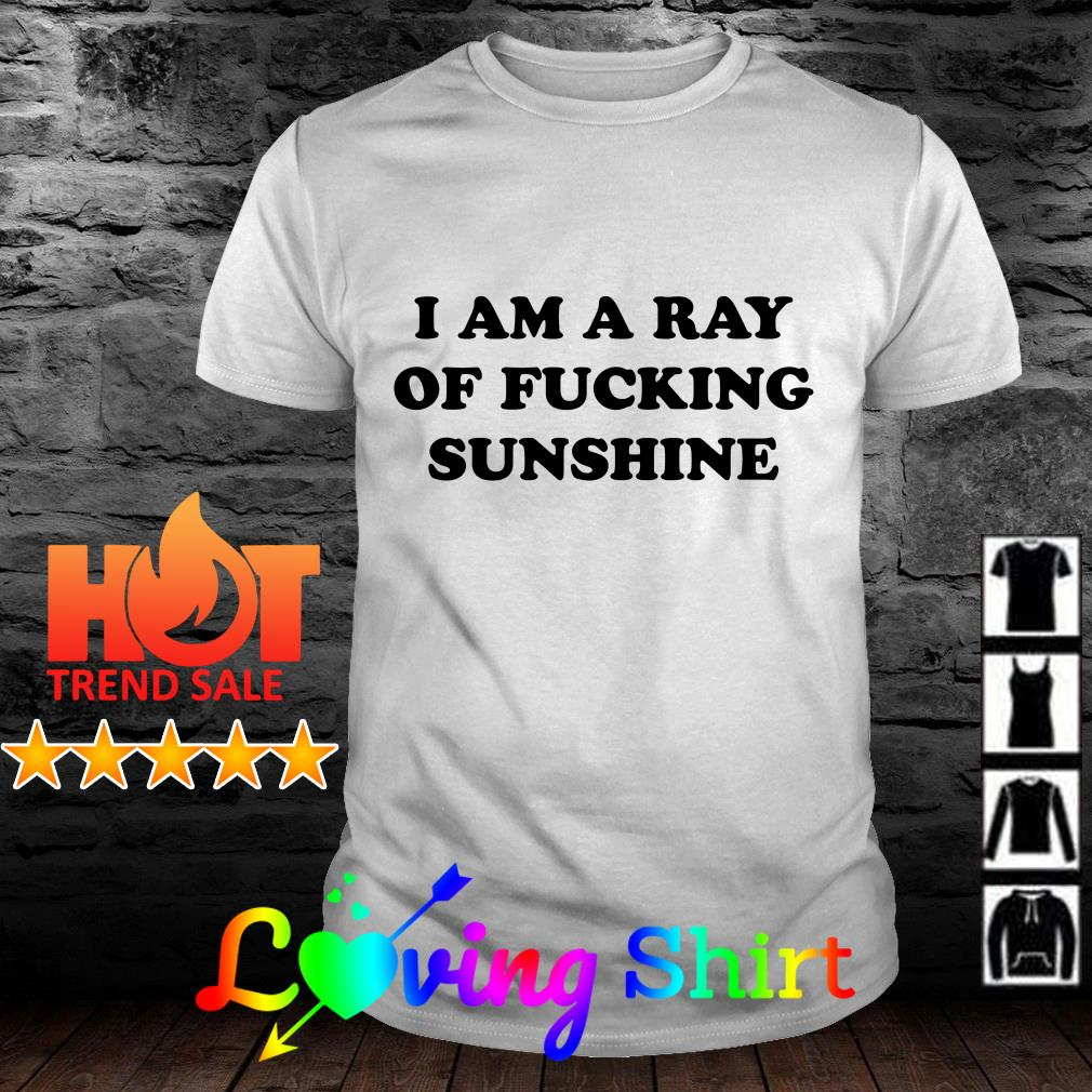 I am a ray of fucking sunshine shirt