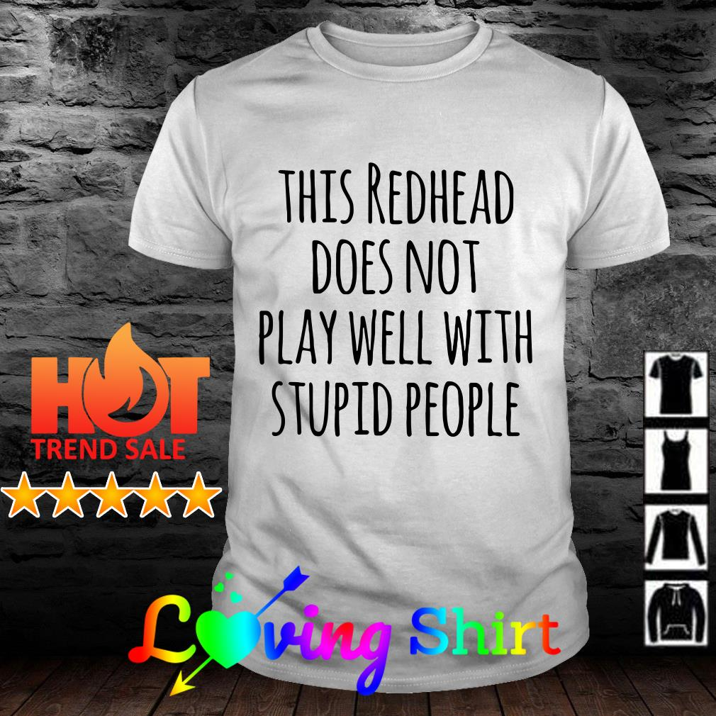 This redhead does not play well with stupid people shirt