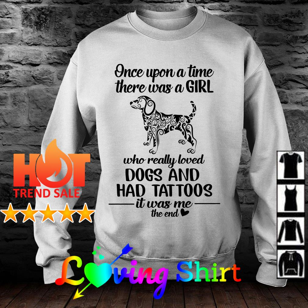 Once upon a time there was a girl who really loved dogs and has tattoos shirt