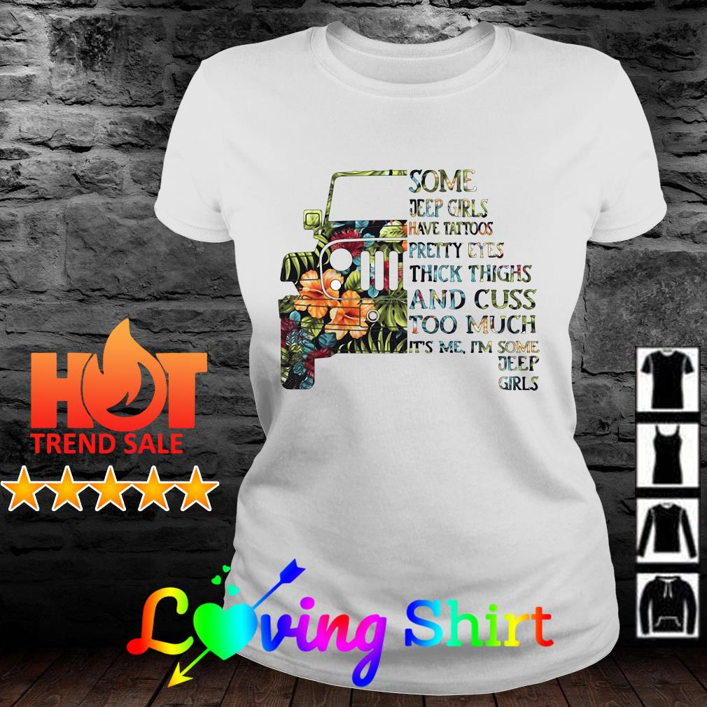 Flower Some Jeep girls have tattoos pretty eyes thick thighs and cuss too much it's me I'm some Jeep girl shirt
