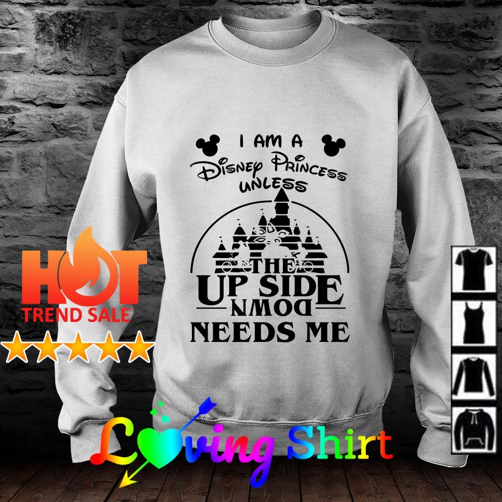 I am a Disney princess unless the up side down needs me shirt