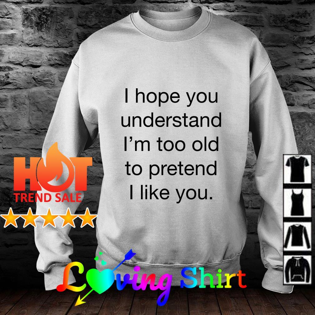 I hope you understand I'm too ald to pretend I like you shirt