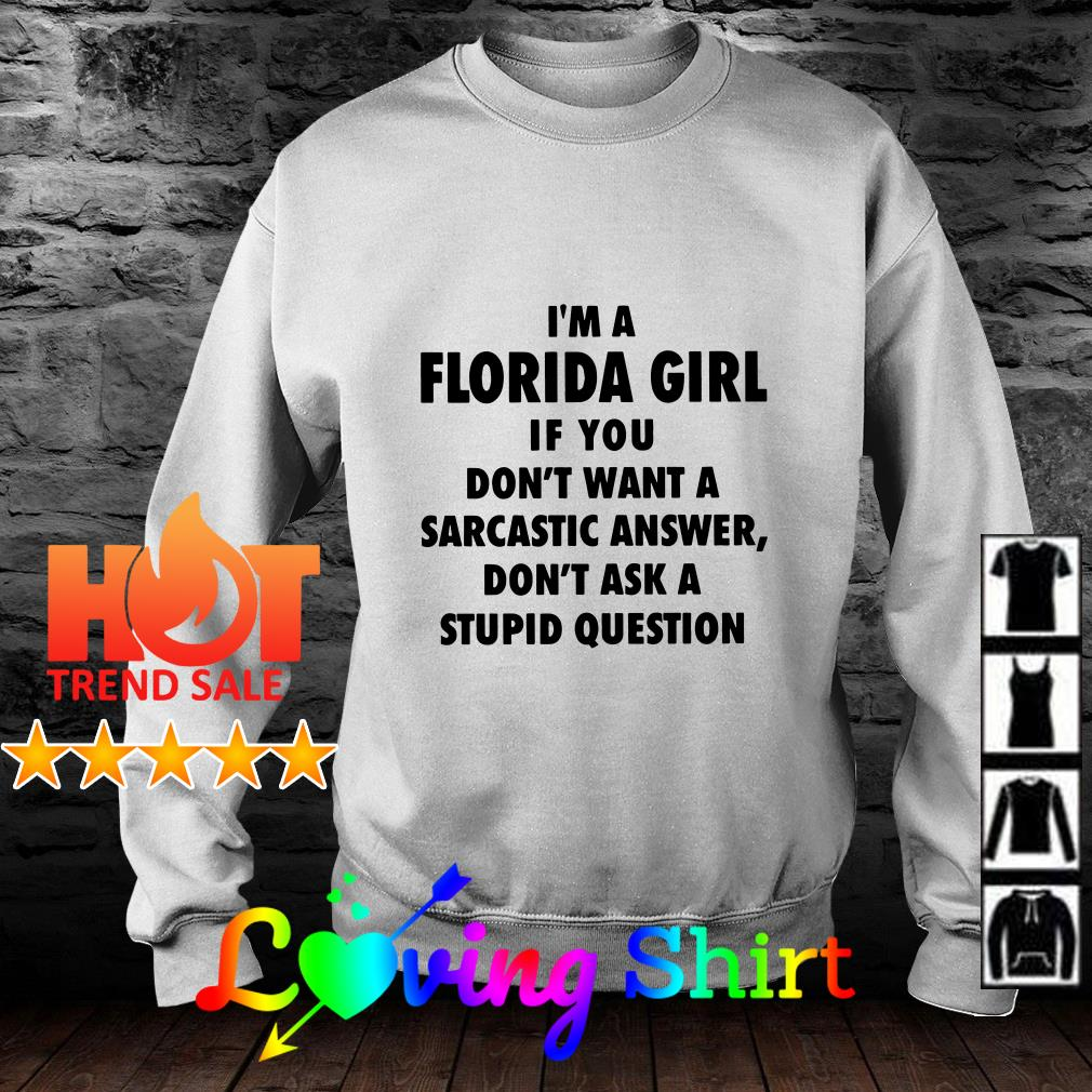 I'm a Florida girl if you don't want a sarcastic answer don't ask a stupid question shirt