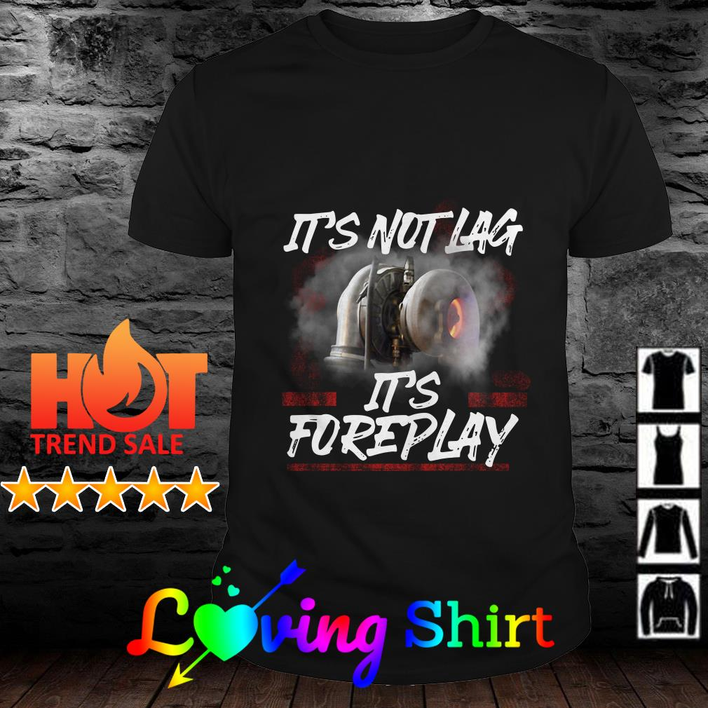 It's not lag it's foreplay shirt