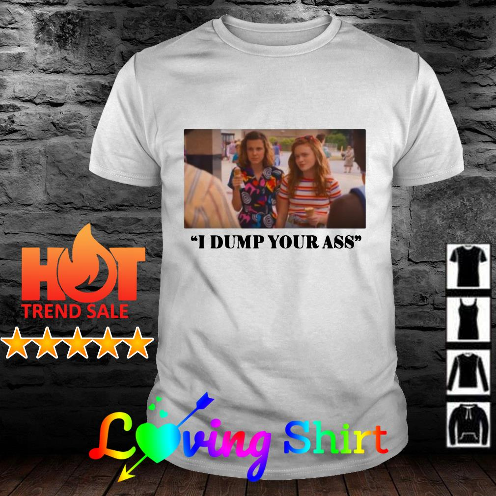 Stranger Things Millie Bobby Brown And Sadie Sink I Dump Your Ass Shirt