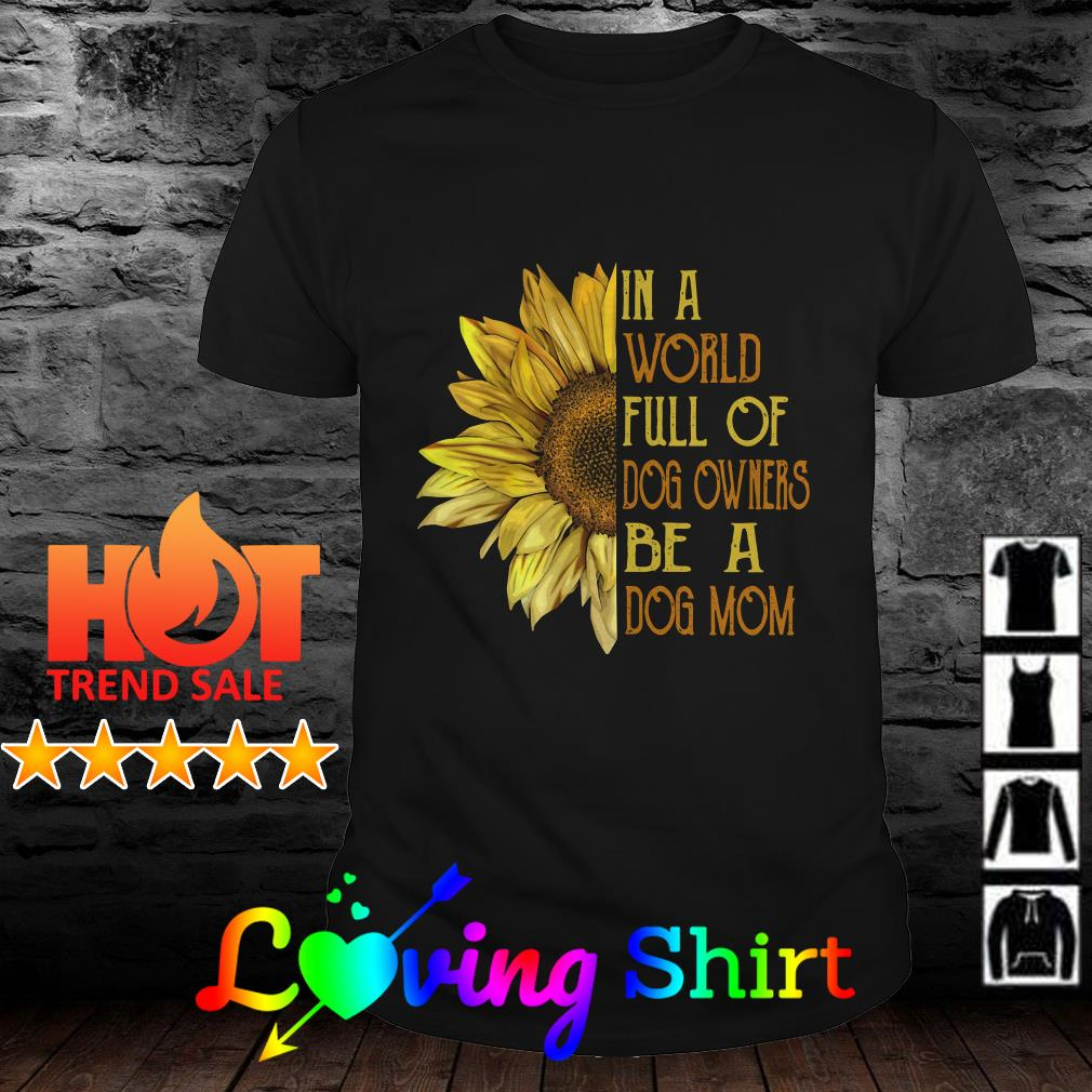 Sunflower in a world full of dog owners be a dog mom shirt