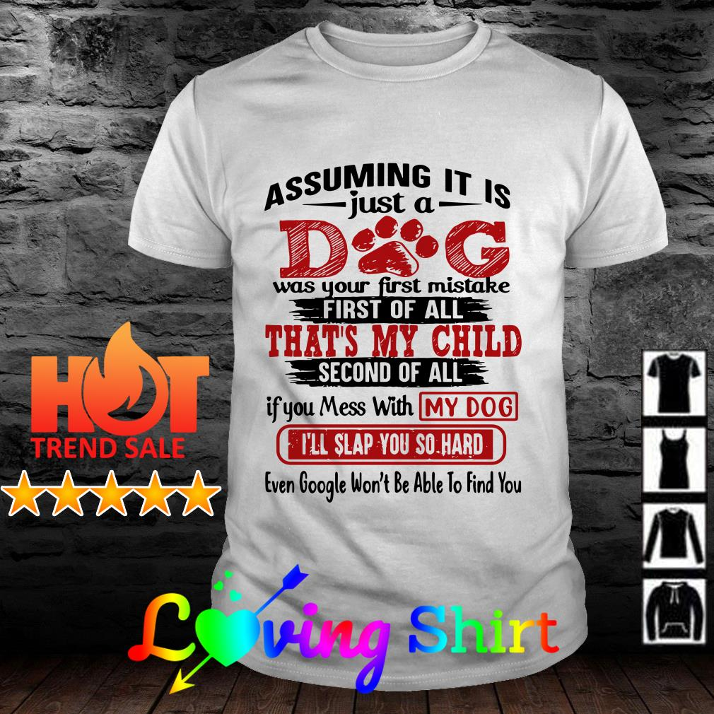 Assuming it just dog was your first mistake first of all that's my child shirt