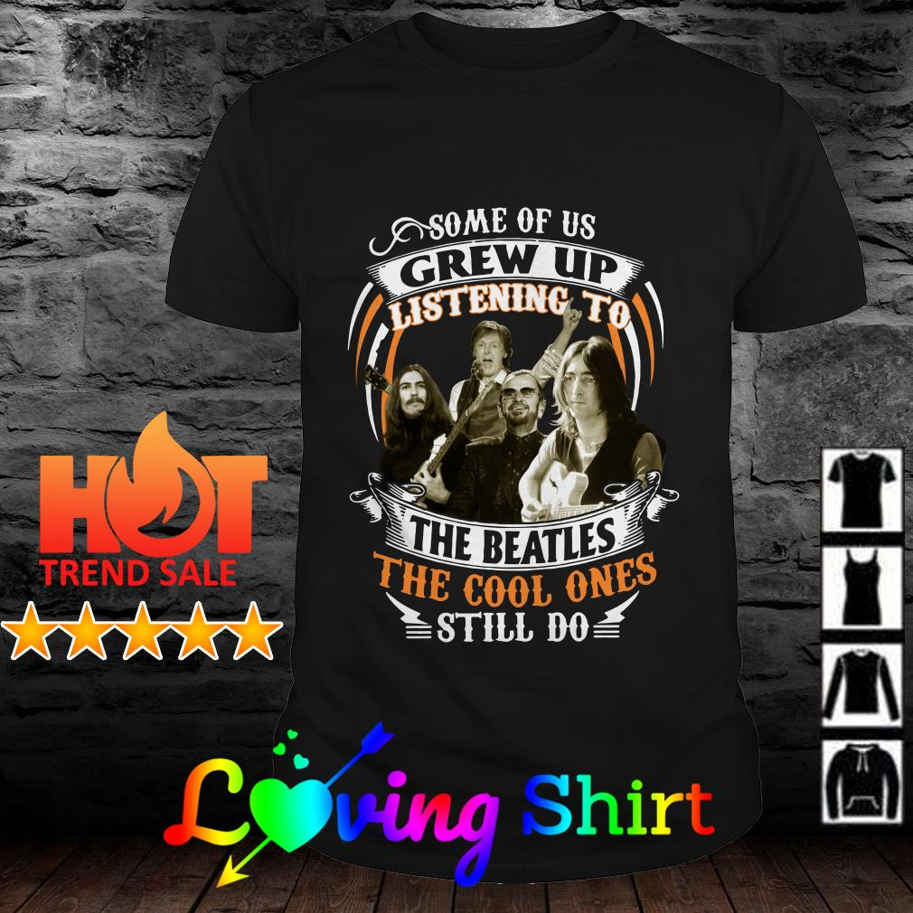 Best Some of us grew up listening to the The Beatles the cool ones still do shirt