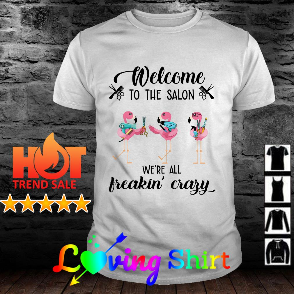 Flamingos welcome to the salon we're all freakin' crazy shirt