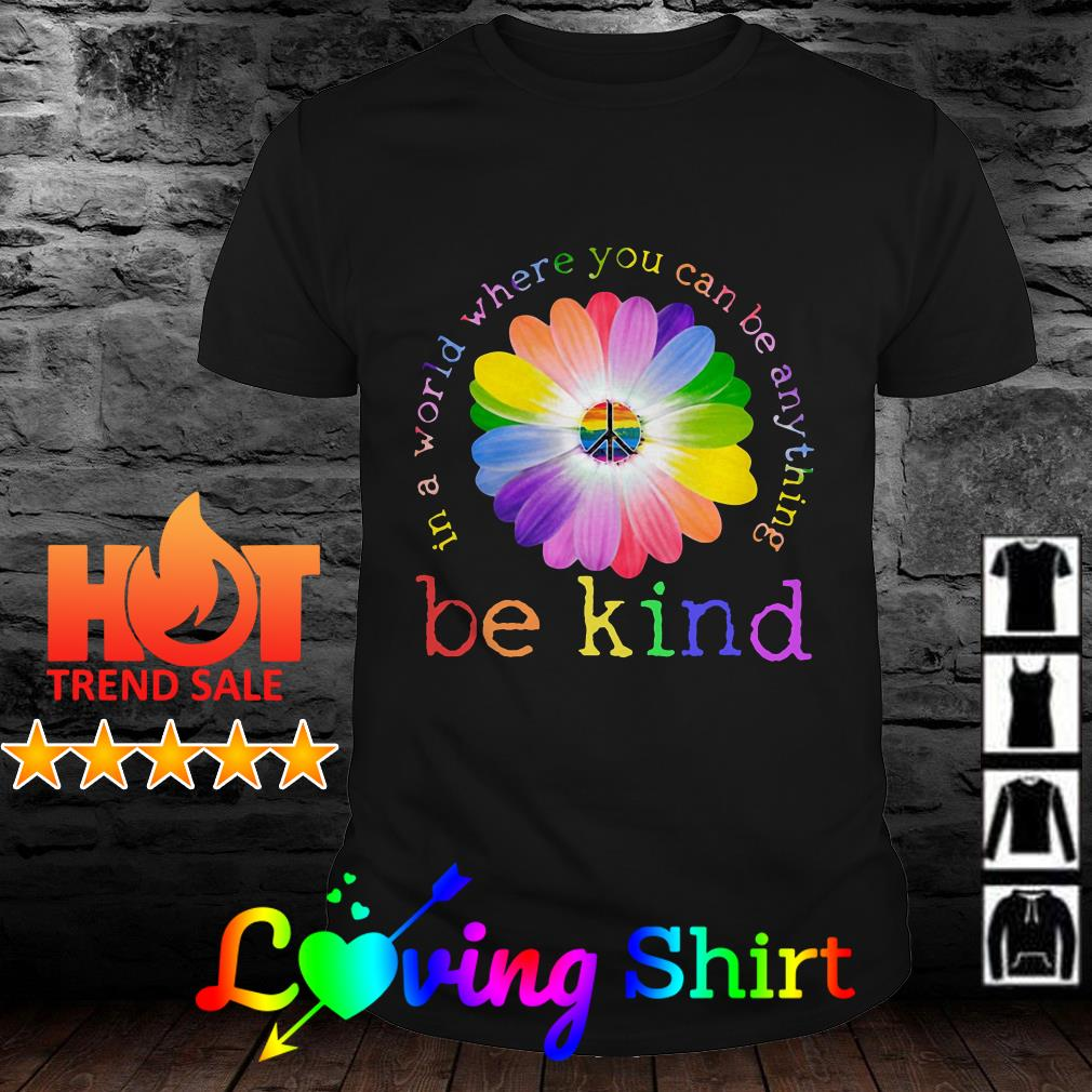 Hippie LGBT in a world where you can be anything be king flower shirt