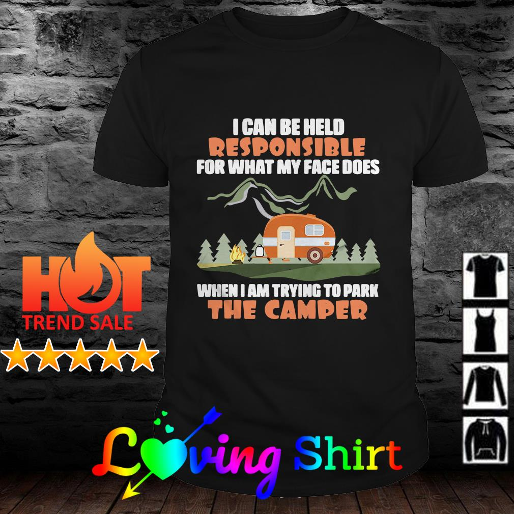 I can be held responsible for what my face does when I am trying to park the camper shirt