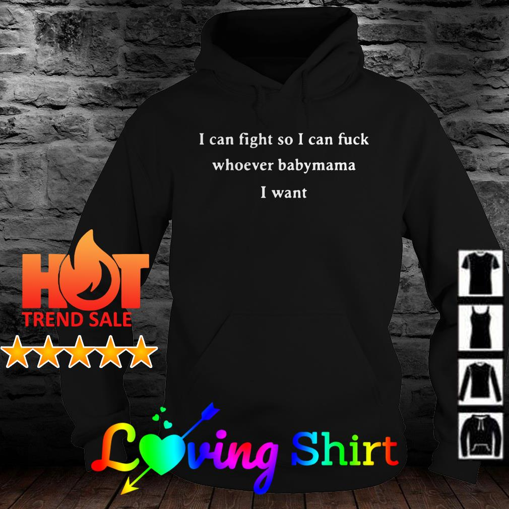 I can fight so I can fuck whoever babymama I want shirt