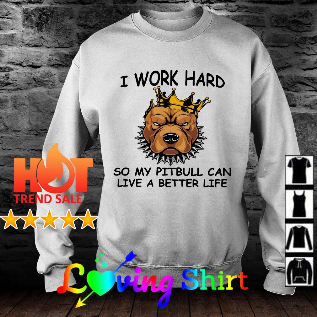 I work hard so my pitbull can live a better life shirt
