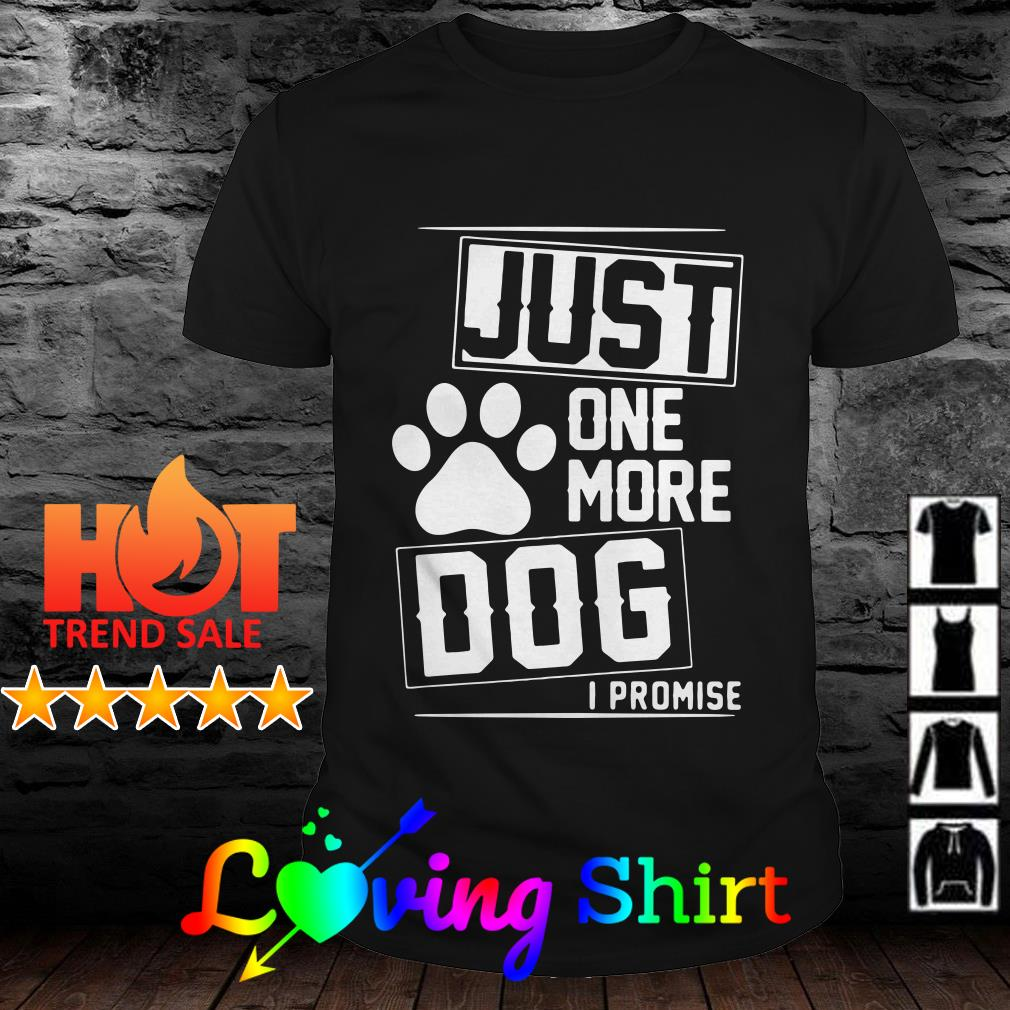 Just on more dog I promise shirt
