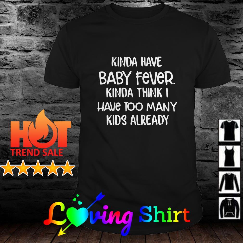 Kinda have baby fever kinda think I have too many kids already shirt