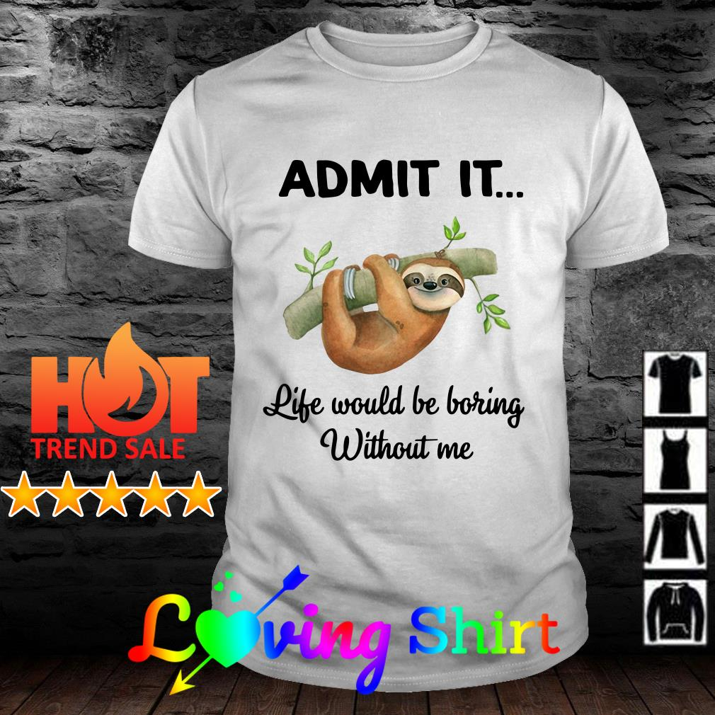 Sloth admit it life would be boring without me shirt