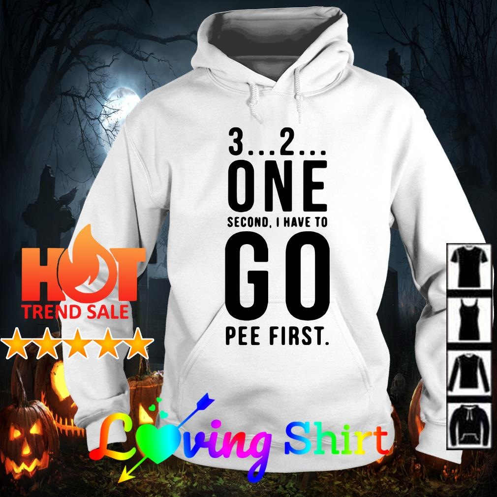 3 2 one second I have to go pee first shirt