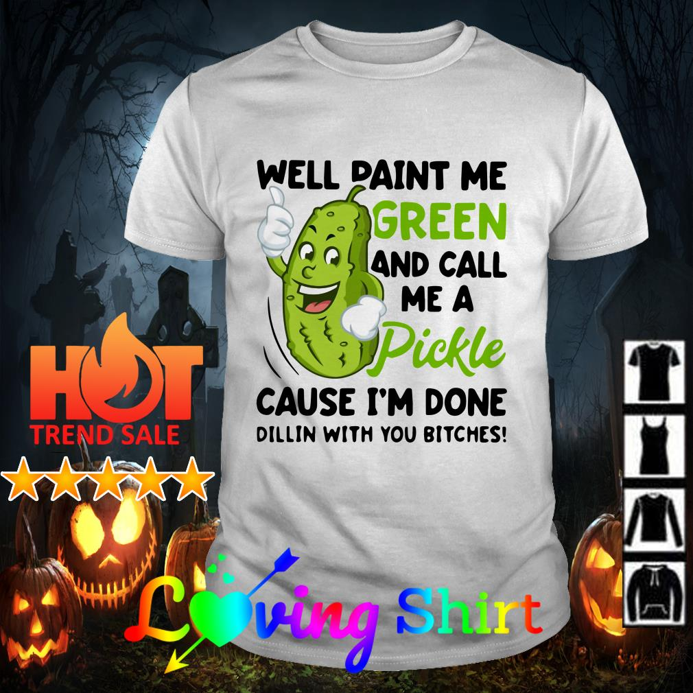 Best Well paint me green and call me a pickle cause I'm done Dillin shirtBest Well paint me green and call me a pickle cause I'm done Dillin shirt