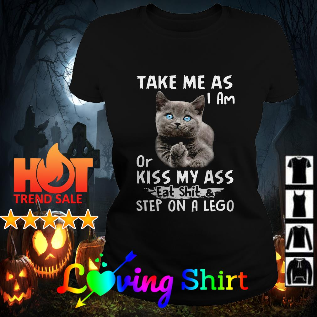 Cat Take me as I am or kiss my ass eat shit and step on a lego shirt