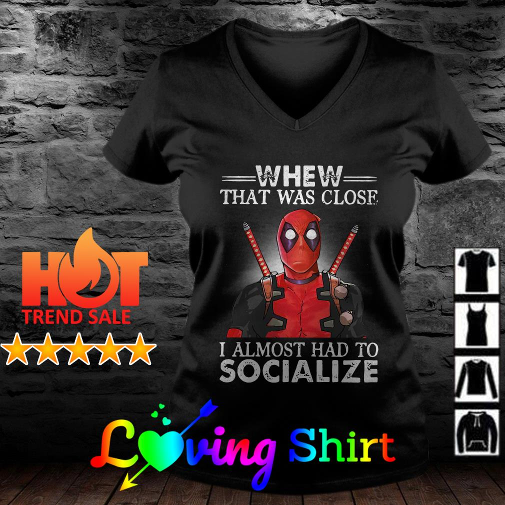 Deadpool when that was close I almost had to socialize shirt