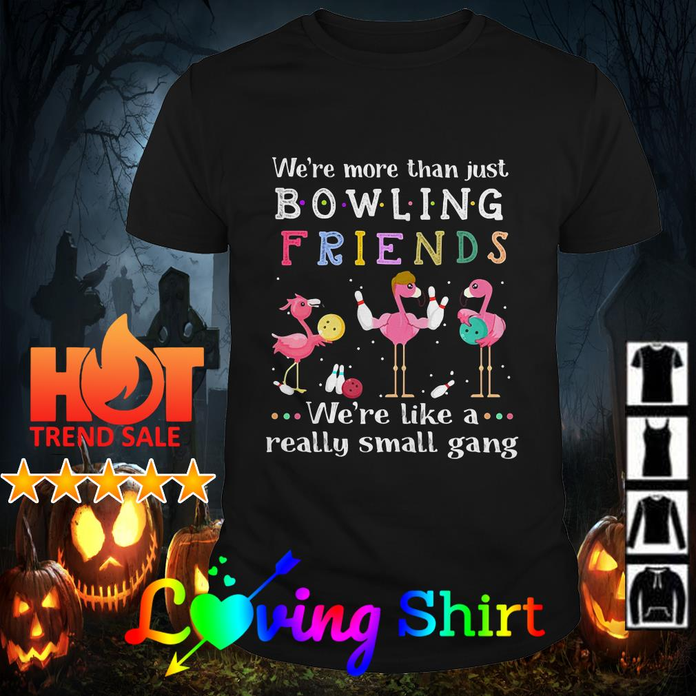 Flamingos we're more than just bowling friends we're like a really small gang shirt