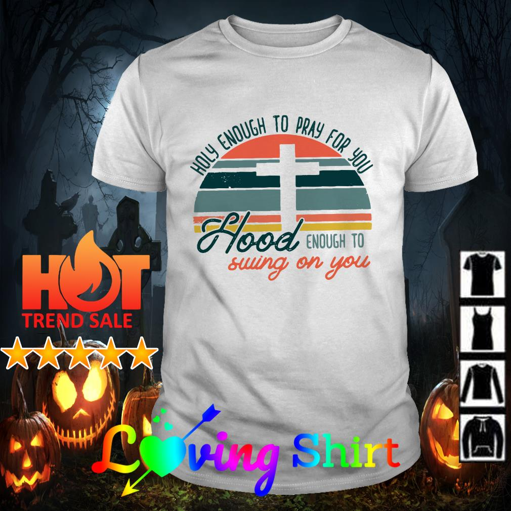 Holy enough to pray for you Hood enough enough to come at you vintage shirt